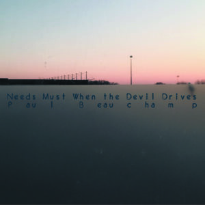 Paul Beauchamp - Needs Must When The Devil Drives